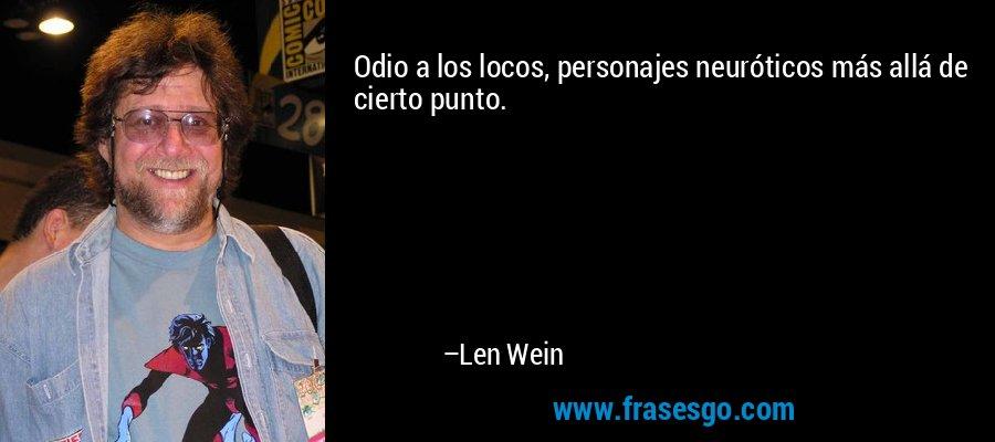 Odio a los locos, personajes neuróticos más allá de cierto punto. – Len Wein