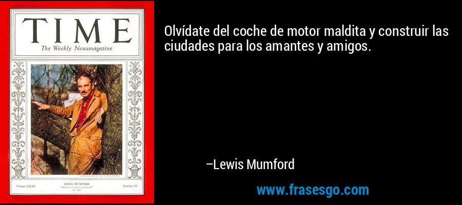 Olvídate del coche de motor maldita y construir las ciudades para los amantes y amigos. – Lewis Mumford