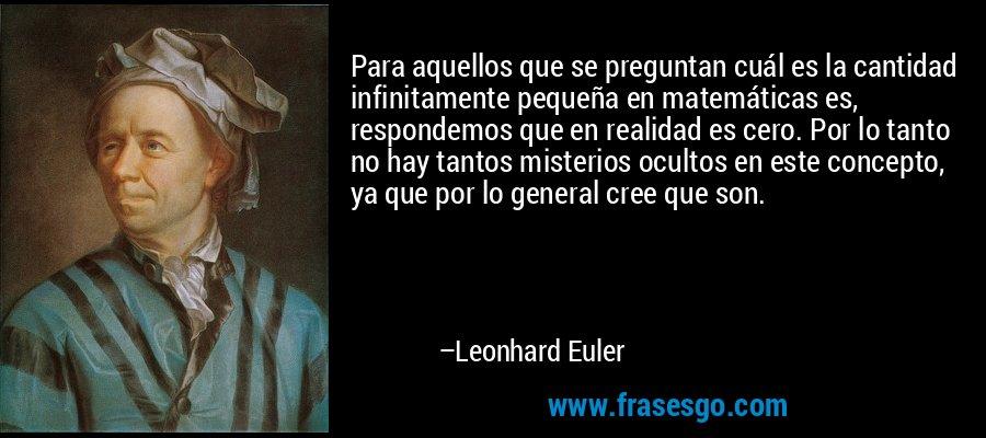 Para aquellos que se preguntan cuál es la cantidad infinitamente pequeña en matemáticas es, respondemos que en realidad es cero. Por lo tanto no hay tantos misterios ocultos en este concepto, ya que por lo general cree que son. – Leonhard Euler