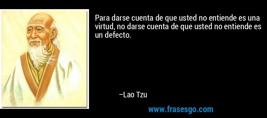 Para darse cuenta de que usted no entiende es una virtud, no darse cuenta de que usted no entiende es un defecto. – Lao Tzu