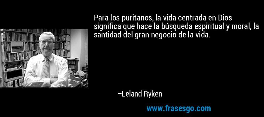 Para los puritanos, la vida centrada en Dios significa que hace la búsqueda espiritual y moral, la santidad del gran negocio de la vida. – Leland Ryken