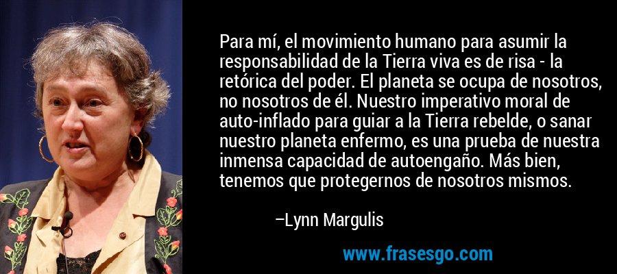Para mí, el movimiento humano para asumir la responsabilidad de la Tierra viva es de risa - la retórica del poder. El planeta se ocupa de nosotros, no nosotros de él. Nuestro imperativo moral de auto-inflado para guiar a la Tierra rebelde, o sanar nuestro planeta enfermo, es una prueba de nuestra inmensa capacidad de autoengaño. Más bien, tenemos que protegernos de nosotros mismos. – Lynn Margulis