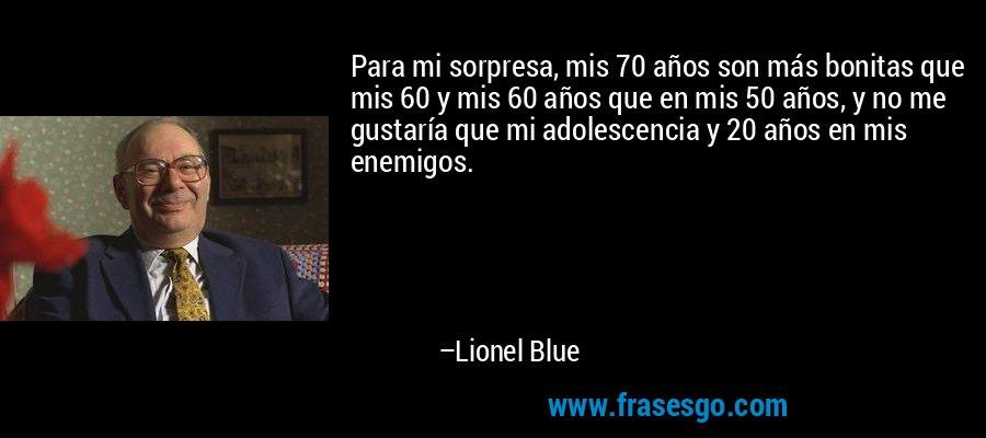 Para mi sorpresa, mis 70 años son más bonitas que mis 60 y mis 60 años que en mis 50 años, y no me gustaría que mi adolescencia y 20 años en mis enemigos. – Lionel Blue