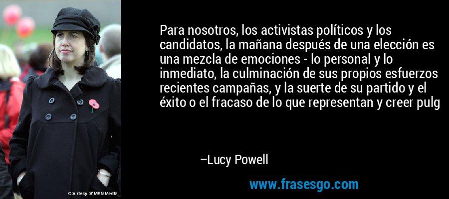 Para nosotros, los activistas políticos y los candidatos, la mañana después de una elección es una mezcla de emociones - lo personal y lo inmediato, la culminación de sus propios esfuerzos recientes campañas, y la suerte de su partido y el éxito o el fracaso de lo que representan y creer pulg – Lucy Powell