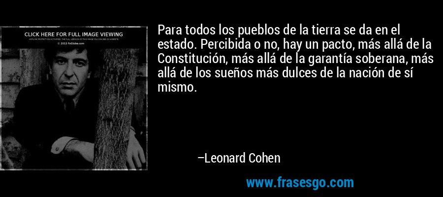 Para todos los pueblos de la tierra se da en el estado. Percibida o no, hay un pacto, más allá de la Constitución, más allá de la garantía soberana, más allá de los sueños más dulces de la nación de sí mismo. – Leonard Cohen