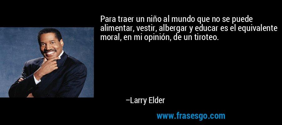 Para traer un niño al mundo que no se puede alimentar, vestir, albergar y educar es el equivalente moral, en mi opinión, de un tiroteo. – Larry Elder