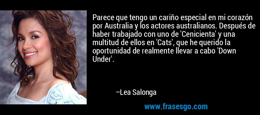 Parece que tengo un cariño especial en mi corazón por Australia y los actores australianos. Después de haber trabajado con uno de 'Cenicienta' y una multitud de ellos en 'Cats', que he querido la oportunidad de realmente llevar a cabo 'Down Under'. – Lea Salonga