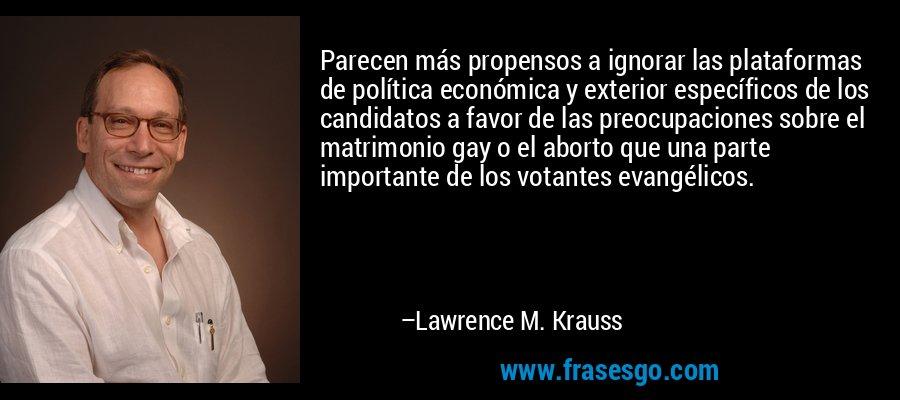 Parecen más propensos a ignorar las plataformas de política económica y exterior específicos de los candidatos a favor de las preocupaciones sobre el matrimonio gay o el aborto que una parte importante de los votantes evangélicos. – Lawrence M. Krauss