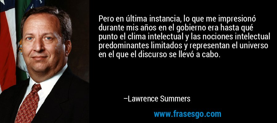 Pero en última instancia, lo que me impresionó durante mis años en el gobierno era hasta qué punto el clima intelectual y las nociones intelectual predominantes limitados y representan el universo en el que el discurso se llevó a cabo. – Lawrence Summers