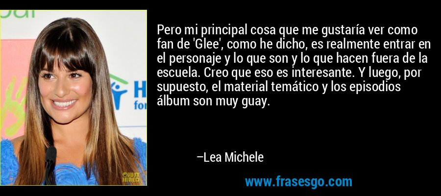 Pero mi principal cosa que me gustaría ver como fan de 'Glee', como he dicho, es realmente entrar en el personaje y lo que son y lo que hacen fuera de la escuela. Creo que eso es interesante. Y luego, por supuesto, el material temático y los episodios álbum son muy guay. – Lea Michele