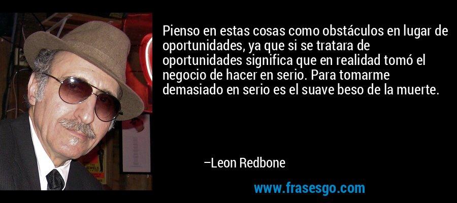 Pienso en estas cosas como obstáculos en lugar de oportunidades, ya que si se tratara de oportunidades significa que en realidad tomó el negocio de hacer en serio. Para tomarme demasiado en serio es el suave beso de la muerte. – Leon Redbone