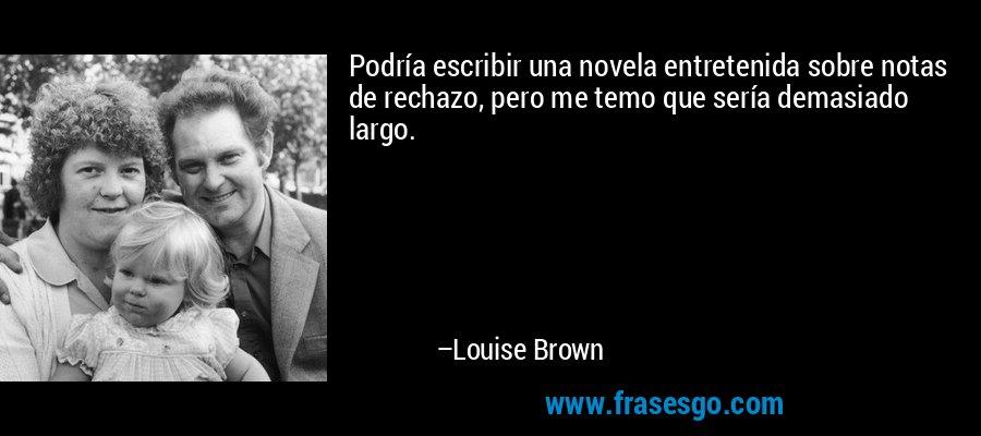 Podría escribir una novela entretenida sobre notas de rechazo, pero me temo que sería demasiado largo. – Louise Brown