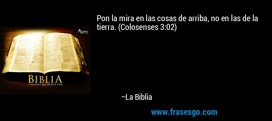 Pon la mira en las cosas de arriba, no en las de la tierra. (Colosenses 3:02) – La Biblia