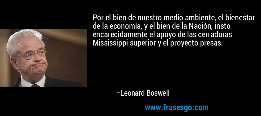 Por el bien de nuestro medio ambiente, el bienestar de la economía, y el bien de la Nación, insto encarecidamente el apoyo de las cerraduras Mississippi superior y el proyecto presas. – Leonard Boswell