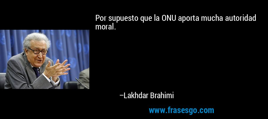 Por supuesto que la ONU aporta mucha autoridad moral. – Lakhdar Brahimi