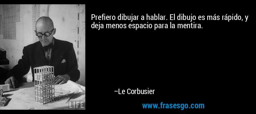 Prefiero dibujar a hablar. El dibujo es más rápido, y deja menos espacio para la mentira. – Le Corbusier