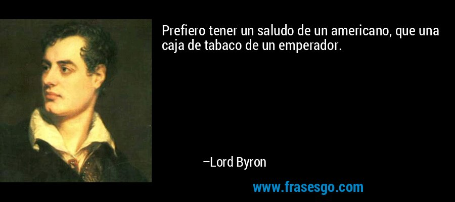 Prefiero tener un saludo de un americano, que una caja de tabaco de un emperador. – Lord Byron