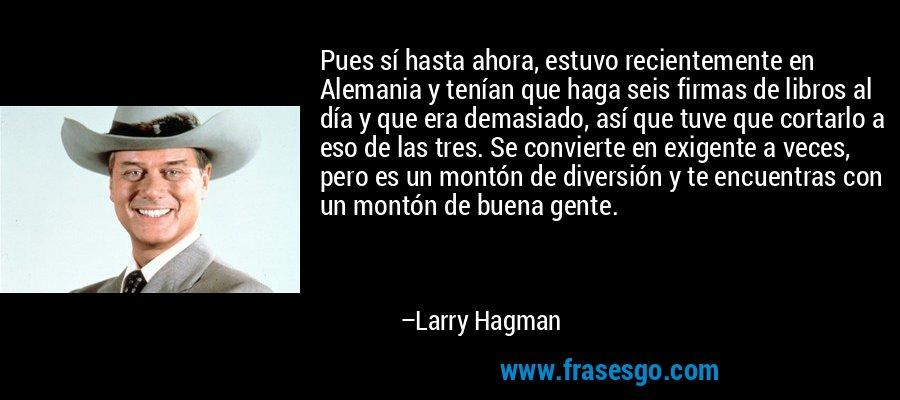 Pues sí hasta ahora, estuvo recientemente en Alemania y tenían que haga seis firmas de libros al día y que era demasiado, así que tuve que cortarlo a eso de las tres. Se convierte en exigente a veces, pero es un montón de diversión y te encuentras con un montón de buena gente. – Larry Hagman