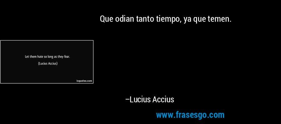 Que odian tanto tiempo, ya que temen. – Lucius Accius