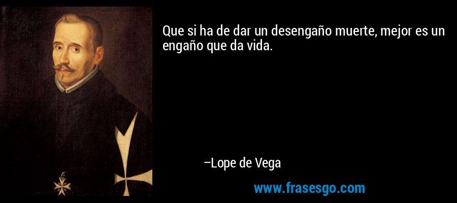 Que si ha de dar un desengaño muerte, mejor es un engaño que da vida. – Lope de Vega
