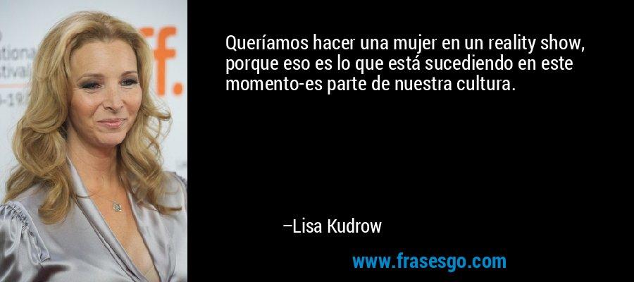 Queríamos hacer una mujer en un reality show, porque eso es lo que está sucediendo en este momento-es parte de nuestra cultura. – Lisa Kudrow