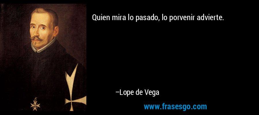 Quien mira lo pasado, lo porvenir advierte. – Lope de Vega