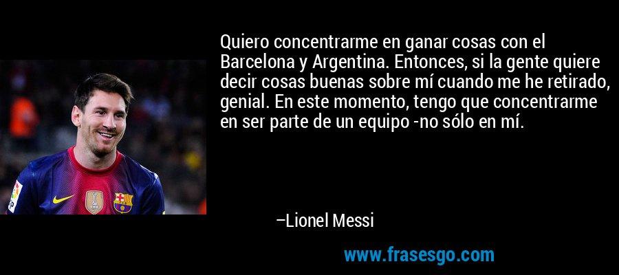 Quiero concentrarme en ganar cosas con el Barcelona y Argentina. Entonces, si la gente quiere decir cosas buenas sobre mí cuando me he retirado, genial. En este momento, tengo que concentrarme en ser parte de un equipo -no sólo en mí. – Lionel Messi