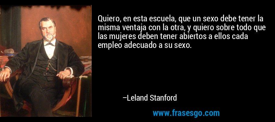 Quiero, en esta escuela, que un sexo debe tener la misma ventaja con la otra, y quiero sobre todo que las mujeres deben tener abiertos a ellos cada empleo adecuado a su sexo. – Leland Stanford