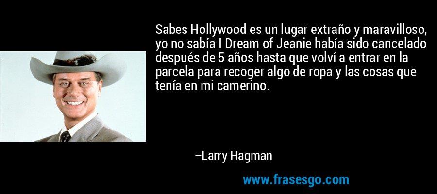 Sabes Hollywood es un lugar extraño y maravilloso, yo no sabía I Dream of Jeanie había sido cancelado después de 5 años hasta que volví a entrar en la parcela para recoger algo de ropa y las cosas que tenía en mi camerino. – Larry Hagman