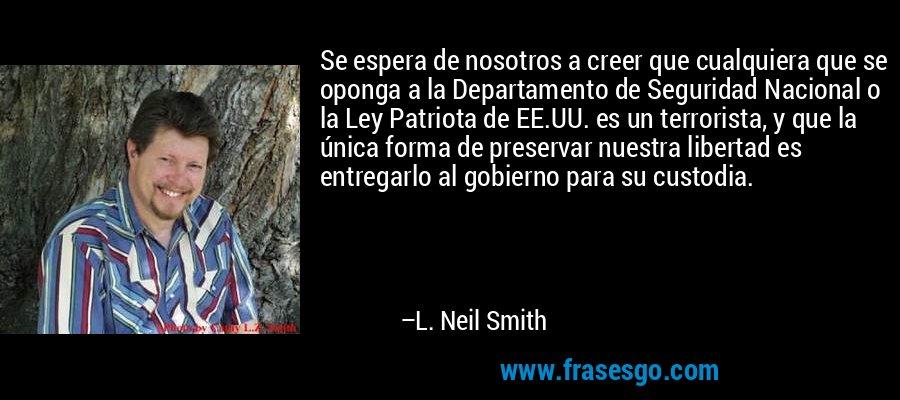 Se espera de nosotros a creer que cualquiera que se oponga a la Departamento de Seguridad Nacional o la Ley Patriota de EE.UU. es un terrorista, y que la única forma de preservar nuestra libertad es entregarlo al gobierno para su custodia. – L. Neil Smith
