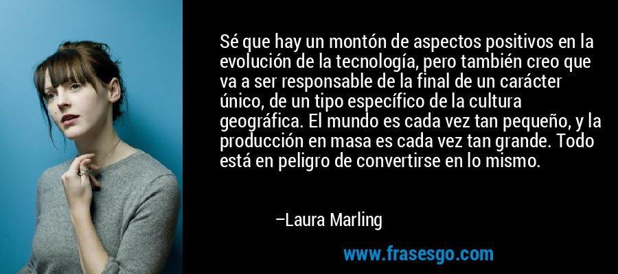 Sé que hay un montón de aspectos positivos en la evolución de la tecnología, pero también creo que va a ser responsable de la final de un carácter único, de un tipo específico de la cultura geográfica. El mundo es cada vez tan pequeño, y la producción en masa es cada vez tan grande. Todo está en peligro de convertirse en lo mismo. – Laura Marling