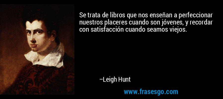 Se trata de libros que nos enseñan a perfeccionar nuestros placeres cuando son jóvenes, y recordar con satisfacción cuando seamos viejos. – Leigh Hunt