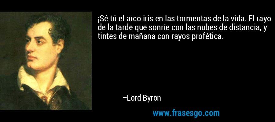 ¡Sé tú el arco iris en las tormentas de la vida. El rayo de la tarde que sonríe con las nubes de distancia, y tintes de mañana con rayos profética. – Lord Byron