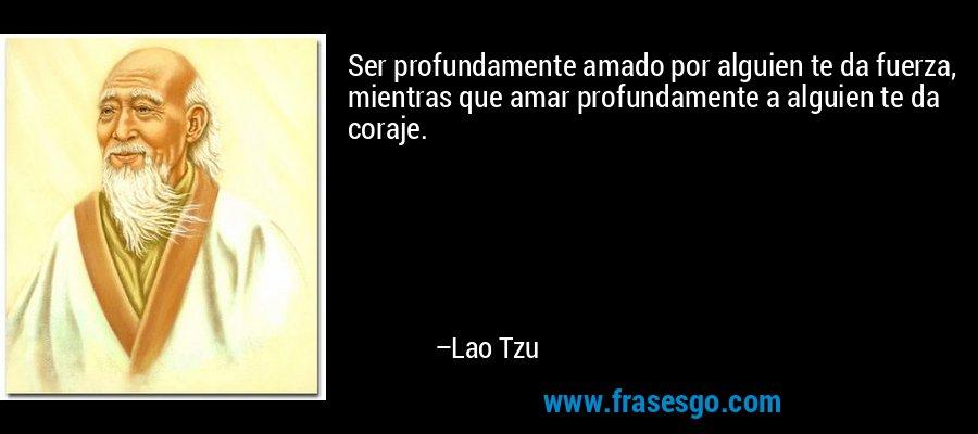 Ser profundamente amado por alguien te da fuerza, mientras que amar profundamente a alguien te da coraje. – Lao Tzu