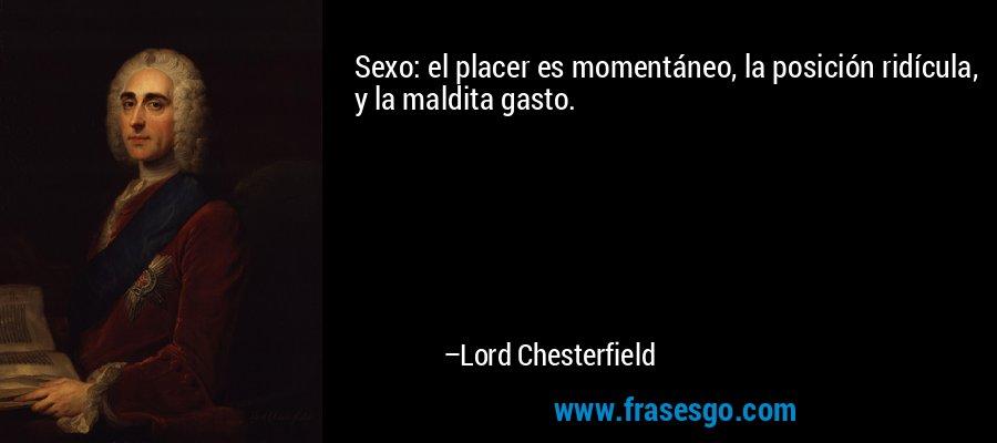 Sexo: el placer es momentáneo, la posición ridícula, y la maldita gasto. – Lord Chesterfield
