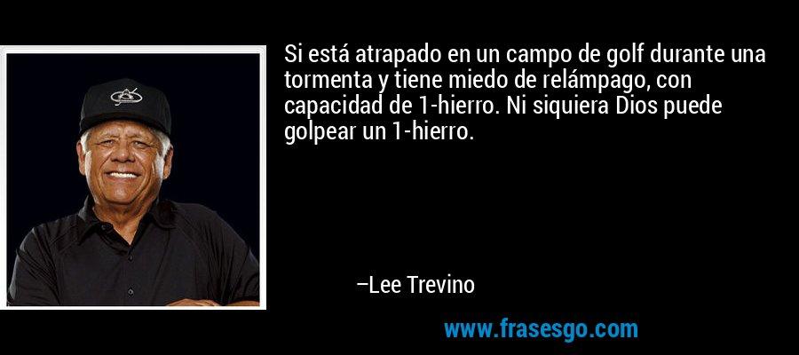Si está atrapado en un campo de golf durante una tormenta y tiene miedo de relámpago, con capacidad de 1-hierro. Ni siquiera Dios puede golpear un 1-hierro. – Lee Trevino