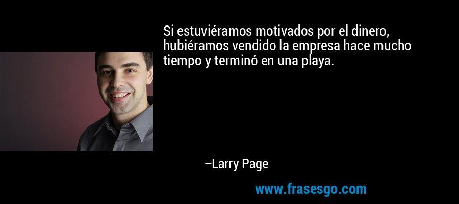 Si estuviéramos motivados por el dinero, hubiéramos vendido la empresa hace mucho tiempo y terminó en una playa. – Larry Page