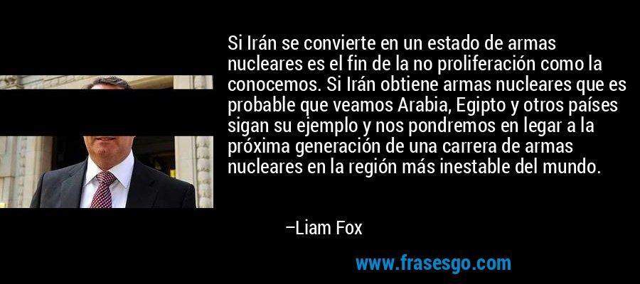 Si Irán se convierte en un estado de armas nucleares es el fin de la no proliferación como la conocemos. Si Irán obtiene armas nucleares que es probable que veamos Arabia, Egipto y otros países sigan su ejemplo y nos pondremos en legar a la próxima generación de una carrera de armas nucleares en la región más inestable del mundo. – Liam Fox