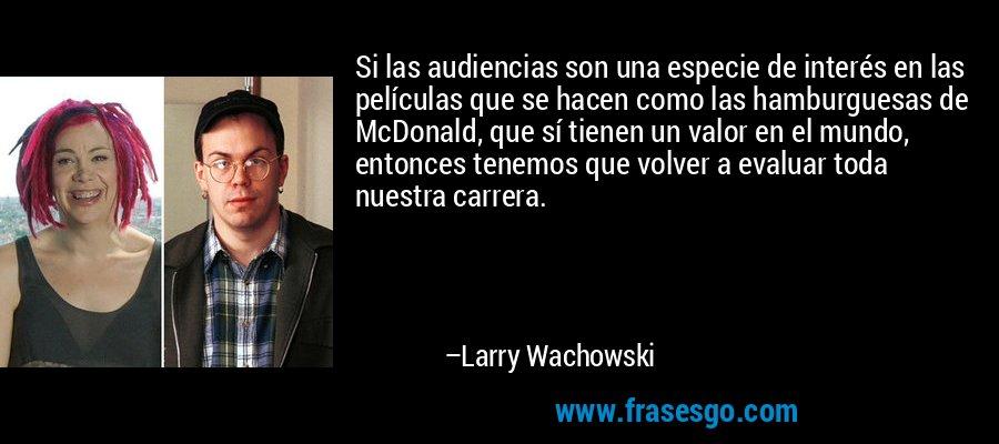 Si las audiencias son una especie de interés en las películas que se hacen como las hamburguesas de McDonald, que sí tienen un valor en el mundo, entonces tenemos que volver a evaluar toda nuestra carrera. – Larry Wachowski