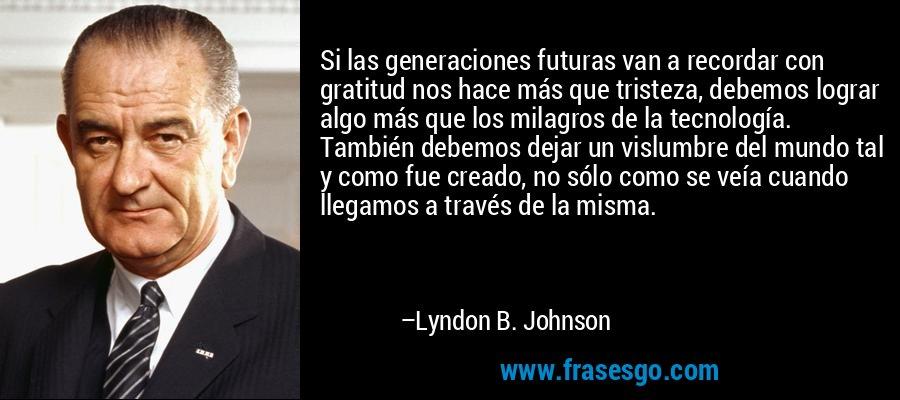 Si las generaciones futuras van a recordar con gratitud nos hace más que tristeza, debemos lograr algo más que los milagros de la tecnología. También debemos dejar un vislumbre del mundo tal y como fue creado, no sólo como se veía cuando llegamos a través de la misma. – Lyndon B. Johnson