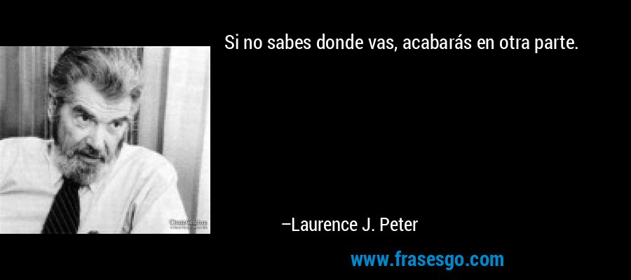 Si no sabes donde vas, acabarás en otra parte. – Laurence J. Peter