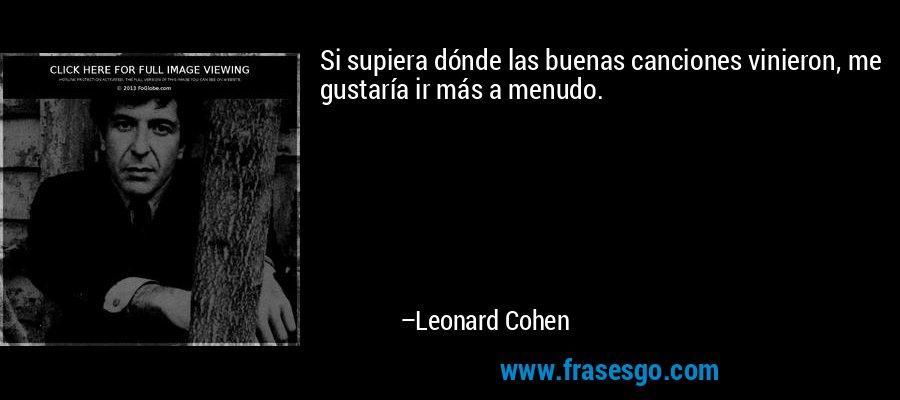 Si supiera dónde las buenas canciones vinieron, me gustaría ir más a menudo. – Leonard Cohen