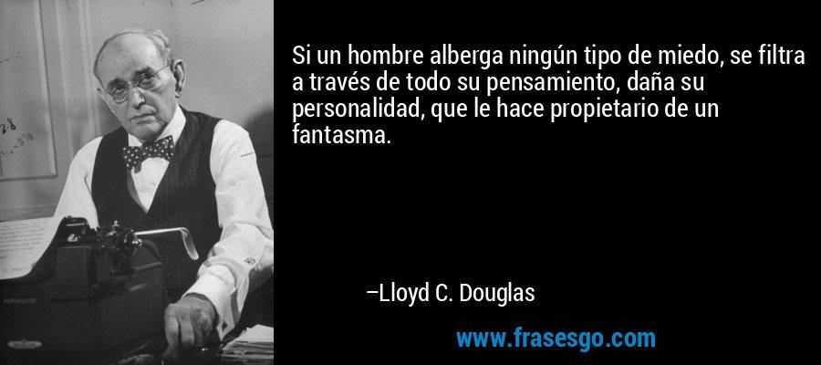 Si un hombre alberga ningún tipo de miedo, se filtra a través de todo su pensamiento, daña su personalidad, que le hace propietario de un fantasma. – Lloyd C. Douglas