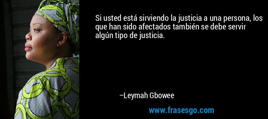 Si usted está sirviendo la justicia a una persona, los que han sido afectados también se debe servir algún tipo de justicia. – Leymah Gbowee