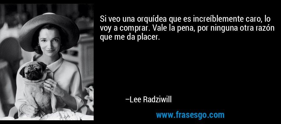 Si veo una orquídea que es increíblemente caro, lo voy a comprar. Vale la pena, por ninguna otra razón que me da placer. – Lee Radziwill