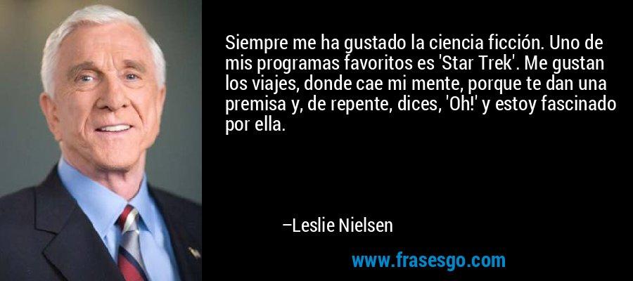 Siempre me ha gustado la ciencia ficción. Uno de mis programas favoritos es 'Star Trek'. Me gustan los viajes, donde cae mi mente, porque te dan una premisa y, de repente, dices, 'Oh!' y estoy fascinado por ella. – Leslie Nielsen