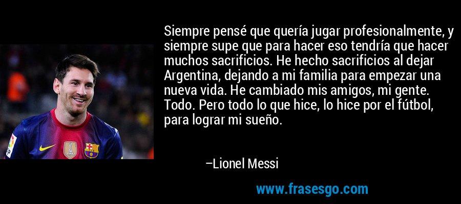 Siempre pensé que quería jugar profesionalmente, y siempre supe que para hacer eso tendría que hacer muchos sacrificios. He hecho sacrificios al dejar Argentina, dejando a mi familia para empezar una nueva vida. He cambiado mis amigos, mi gente. Todo. Pero todo lo que hice, lo hice por el fútbol, para lograr mi sueño. – Lionel Messi