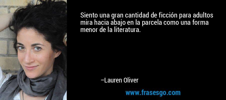 Siento una gran cantidad de ficción para adultos mira hacia abajo en la parcela como una forma menor de la literatura. – Lauren Oliver