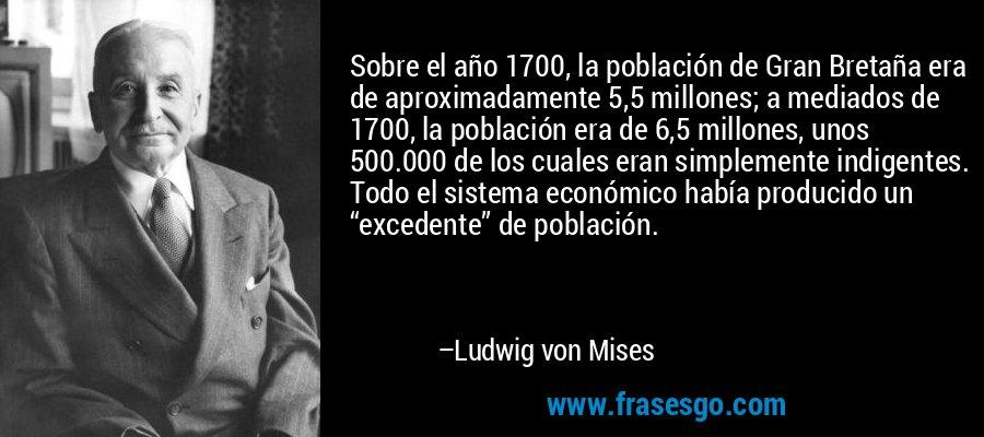 """Sobre el año 1700, la población de Gran Bretaña era de aproximadamente 5,5 millones; a mediados de 1700, la población era de 6,5 millones, unos 500.000 de los cuales eran simplemente indigentes. Todo el sistema económico había producido un """"excedente"""" de población. – Ludwig von Mises"""