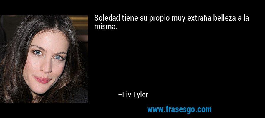 Soledad tiene su propio muy extraña belleza a la misma. – Liv Tyler